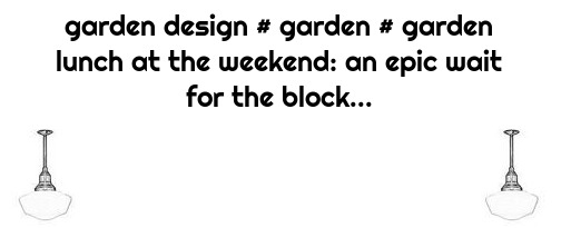 garden design # garden # garden lunch at the weekend: an epic wait for the block...