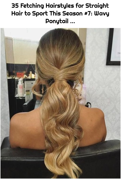 35 Fetching Hairstyles for Straight Hair to Sport This Season #7: Wavy Ponytail ...