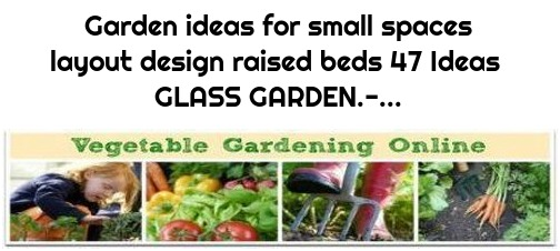 Garden ideas for small spaces layout design raised beds 47 Ideas GLASS GARDEN.-...